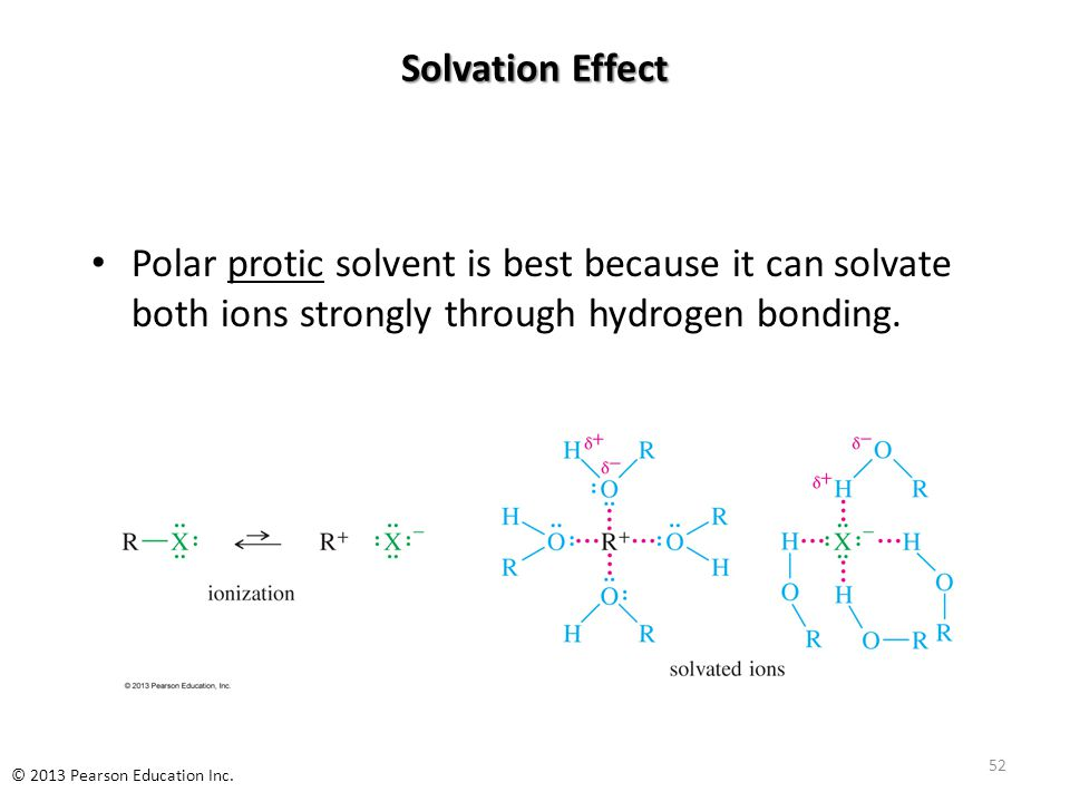 Solvation Effect Polar protic solvent is best because it can solvate both ions strongly through hydrogen bonding. 52 © 2013 Pearson Education Inc.