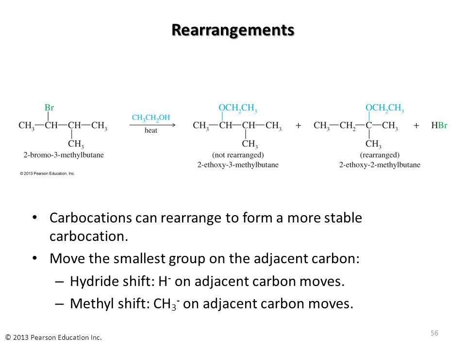Rearrangements Carbocations can rearrange to form a more stable carbocation. Move the smallest group on the adjacent carbon: – Hydride shift: H - on a