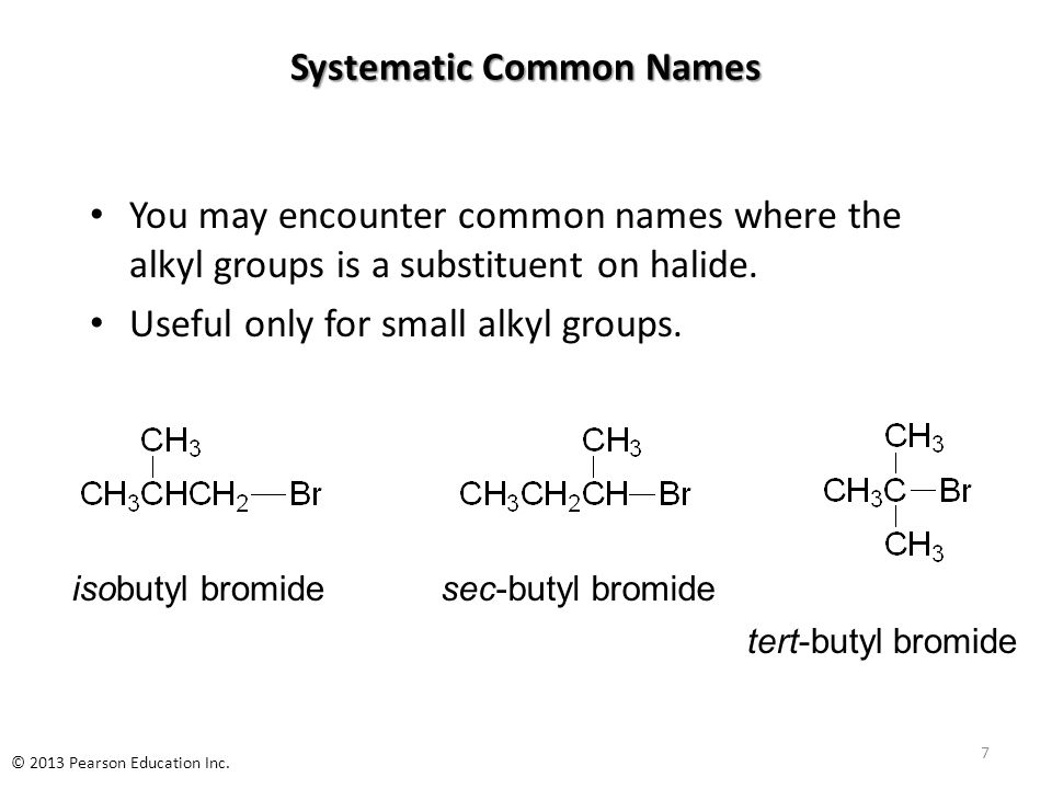 Systematic Common Names You may encounter common names where the alkyl groups is a substituent on halide. Useful only for small alkyl groups. isobutyl