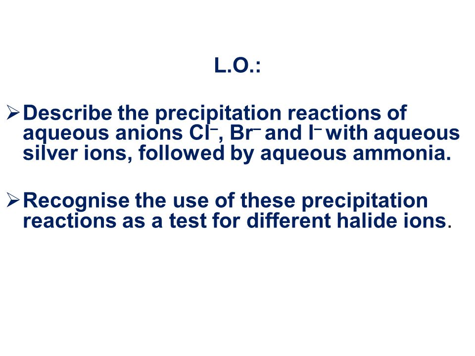 L.O.:  Describe the precipitation reactions of aqueous anions Cl –, Br – and I – with aqueous silver ions, followed by aqueous ammonia.  Recognise t