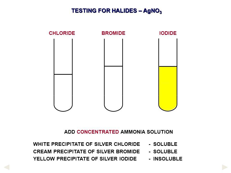 ADD CONCENTRATED AMMONIA SOLUTION WHITE PRECIPITATE OF SILVER CHLORIDE - SOLUBLE CREAM PRECIPITATE OF SILVER BROMIDE - SOLUBLE YELLOW PRECIPITATE OF S