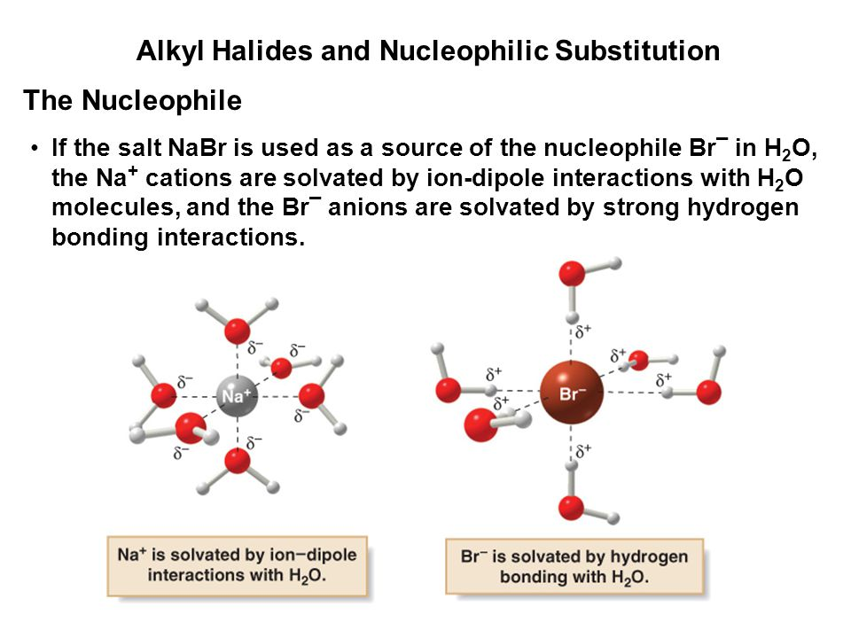 Alkyl Halides and Nucleophilic Substitution If the salt NaBr is used as a source of the nucleophile Br ¯ in H 2 O, the Na + cations are solvated by io