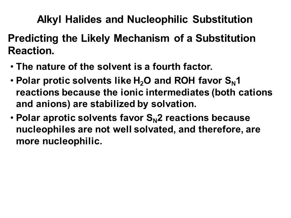 Alkyl Halides and Nucleophilic Substitution Predicting the Likely Mechanism of a Substitution Reaction. The nature of the solvent is a fourth factor.