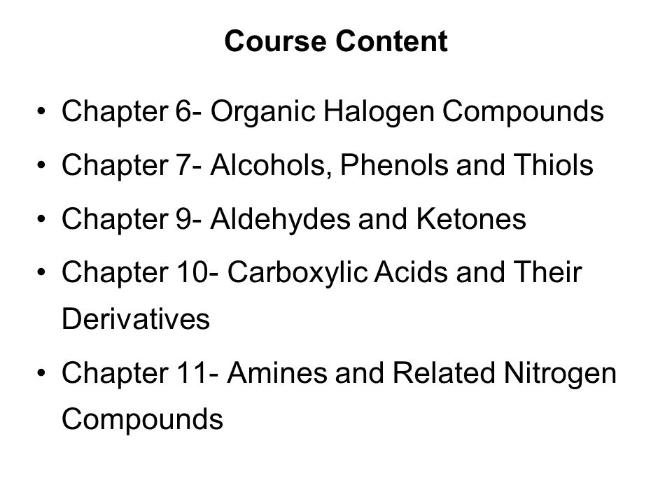 Course Content Chapter 6- Organic Halogen Compounds Chapter 7- Alcohols, Phenols and Thiols Chapter 9- Aldehydes and Ketones Chapter 10- Carboxylic Acids and Their Derivatives Chapter 11- Amines and Related Nitrogen Compounds