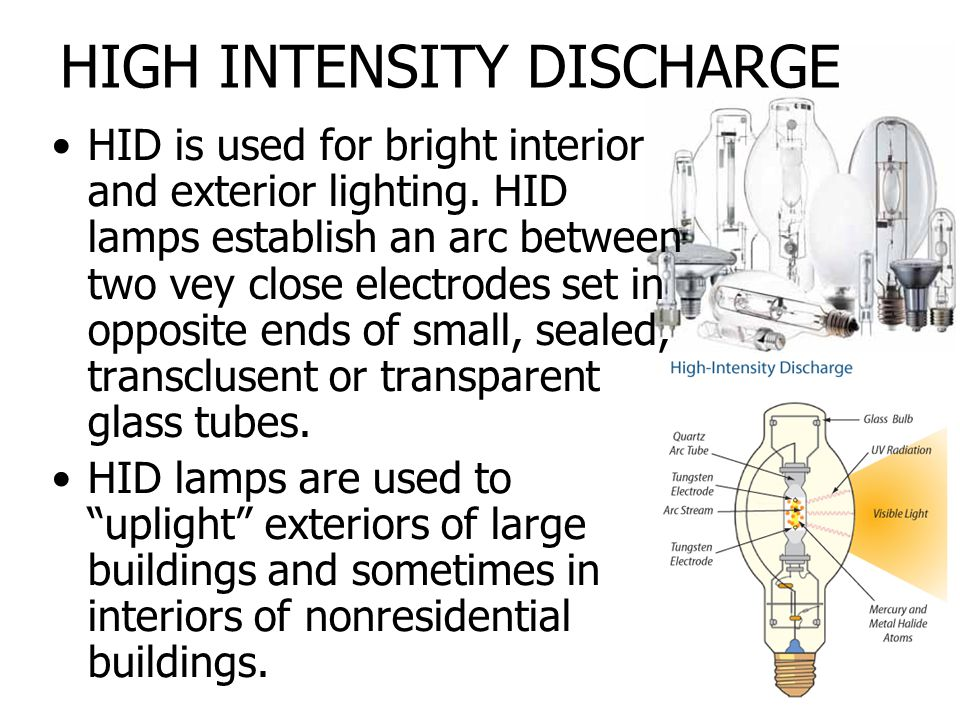 HIGH INTENSITY DISCHARGE HID is used for bright interior and exterior lighting. HID lamps establish an arc between two vey close electrodes set in opp