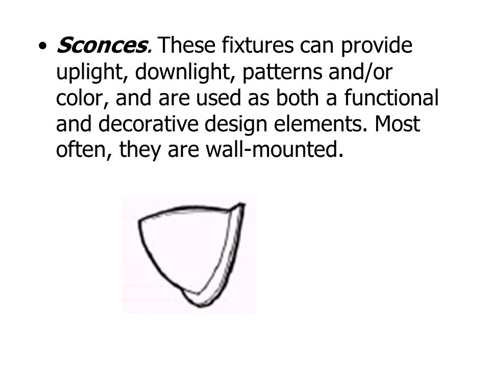 Sconces. These fixtures can provide uplight, downlight, patterns and/or color, and are used as both a functional and decorative design elements. Most
