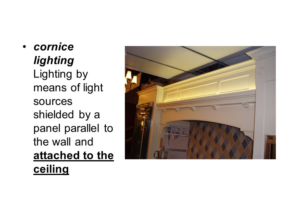 cornice lighting Lighting by means of light sources shielded by a panel parallel to the wall and attached to the ceiling