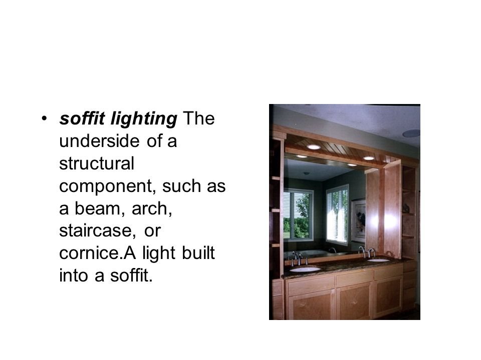 soffit lighting The underside of a structural component, such as a beam, arch, staircase, or cornice.A light built into a soffit.