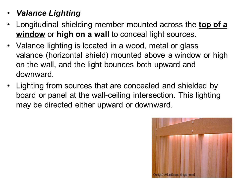Valance Lighting Longitudinal shielding member mounted across the top of a window or high on a wall to conceal light sources. Valance lighting is loca