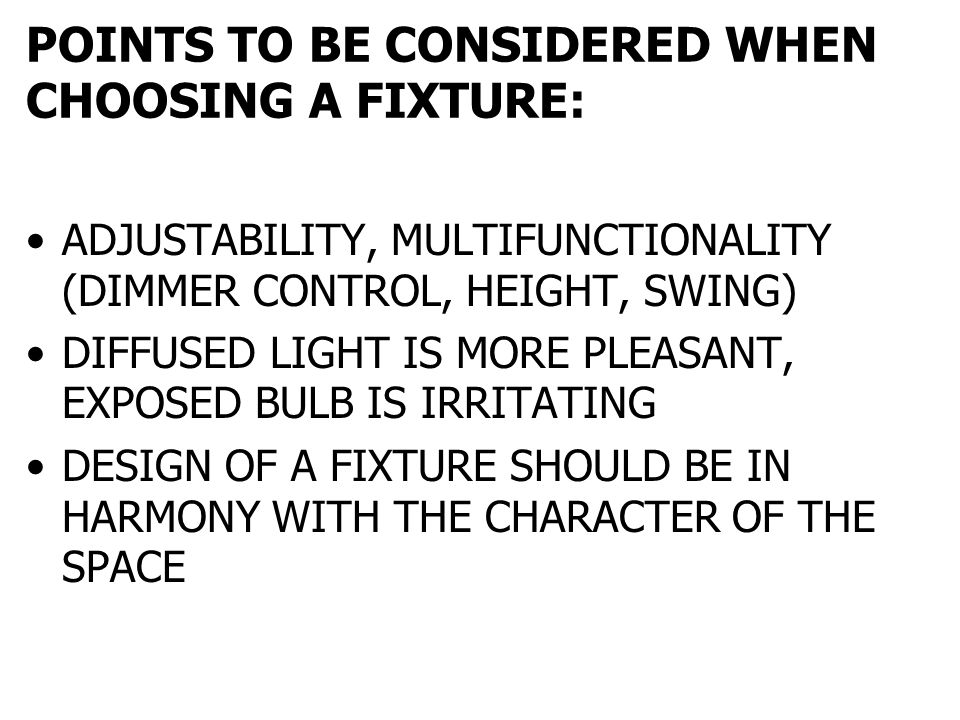 POINTS TO BE CONSIDERED WHEN CHOOSING A FIXTURE: ADJUSTABILITY, MULTIFUNCTIONALITY (DIMMER CONTROL, HEIGHT, SWING) DIFFUSED LIGHT IS MORE PLEASANT, EX