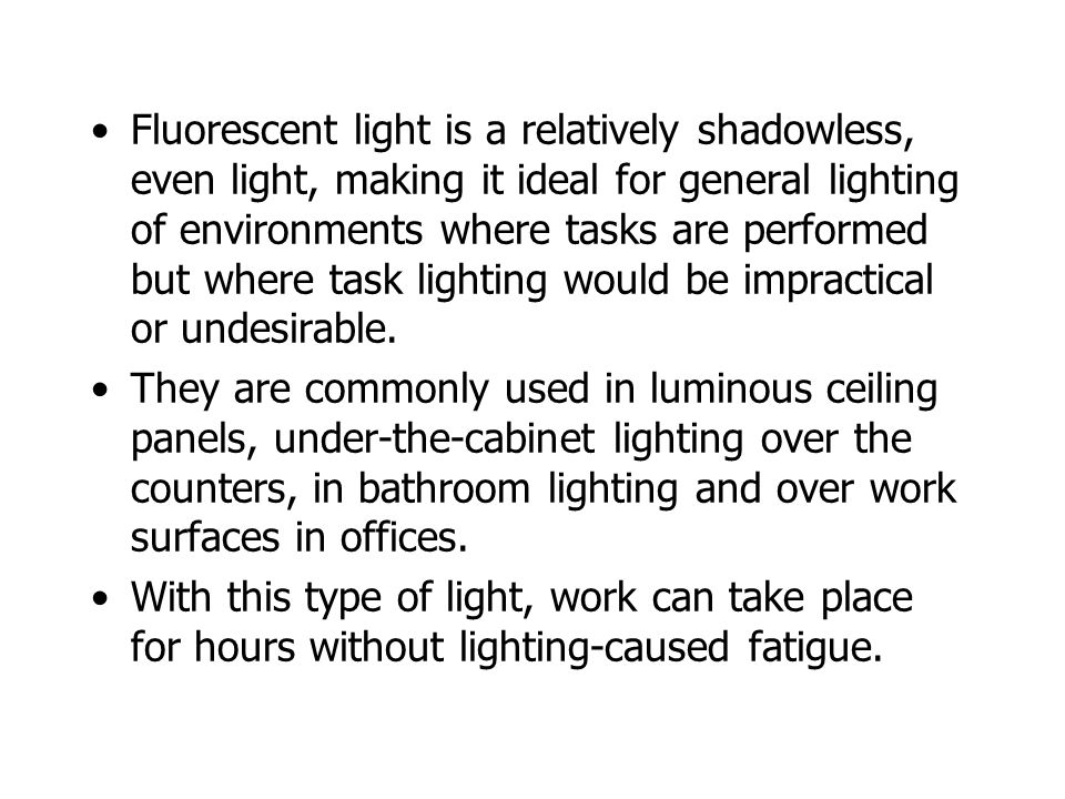 Fluorescent light is a relatively shadowless, even light, making it ideal for general lighting of environments where tasks are performed but where tas