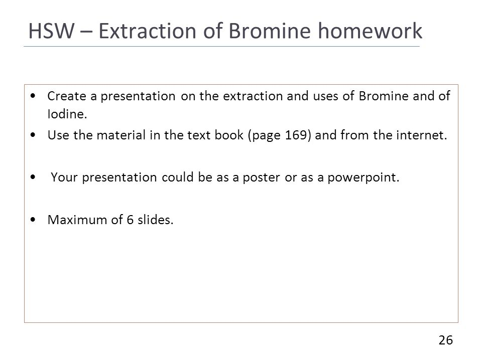 HSW – Extraction of Bromine homework Create a presentation on the extraction and uses of Bromine and of Iodine.