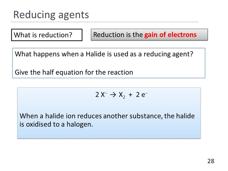 Reducing agents 28 2 X – → X 2 + 2 e – When a halide ion reduces another substance, the halide is oxidised to a halogen.