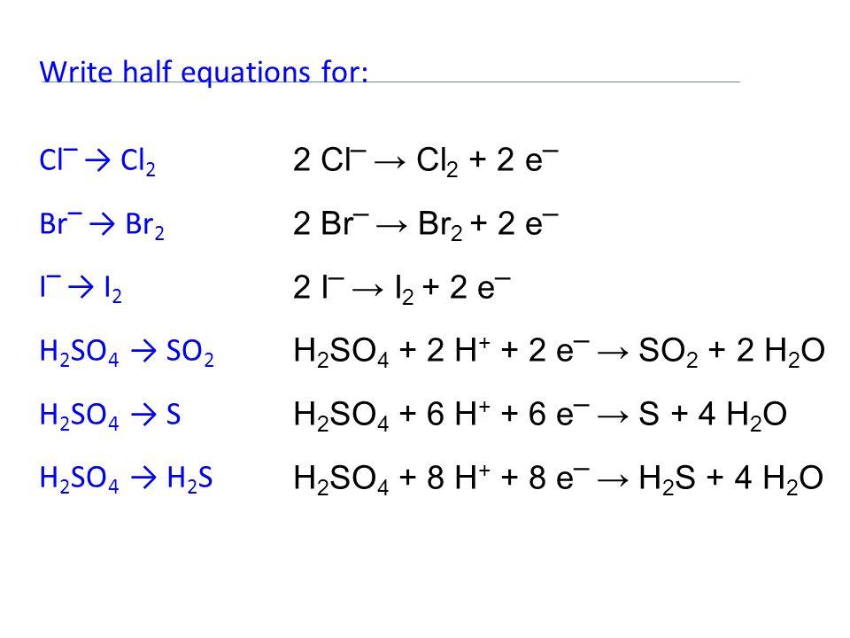 Write half equations for: Cl – → Cl 2 Br – → Br 2 I – → I 2 H 2 SO 4 → SO 2 H 2 SO 4 → S H 2 SO 4 → H 2 S 2 Cl – → Cl 2 + 2 e – 2 Br – → Br 2 + 2 e – 2 I – → I 2 + 2 e – H 2 SO 4 + 2 H + + 2 e – → SO 2 + 2 H 2 O H 2 SO 4 + 6 H + + 6 e – → S + 4 H 2 O H 2 SO 4 + 8 H + + 8 e – → H 2 S + 4 H 2 O