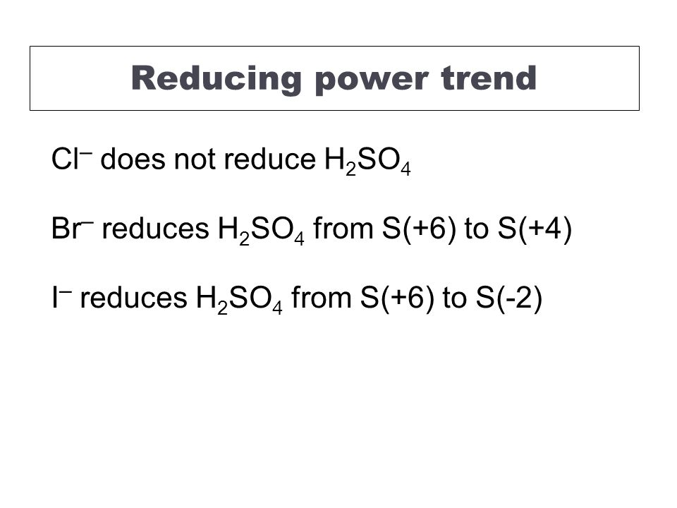 Cl – does not reduce H 2 SO 4 Br – reduces H 2 SO 4 from S(+6) to S(+4) I – reduces H 2 SO 4 from S(+6) to S(-2) Reducing power trend