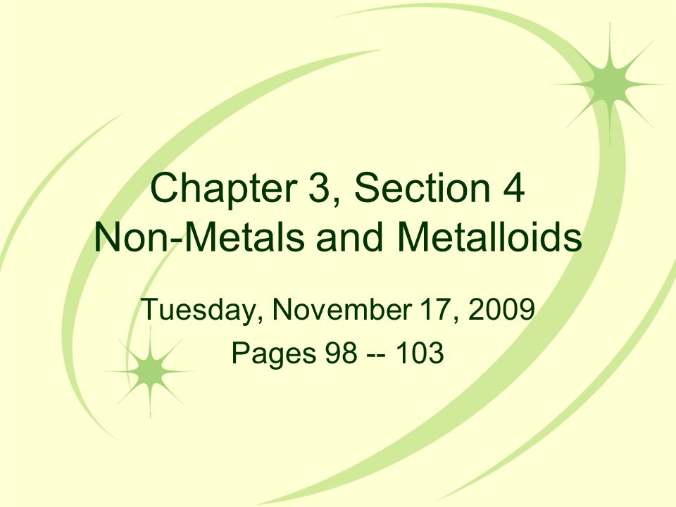 Chapter 3, Section 4 Non-Metals and Metalloids Tuesday, November 17, 2009 Pages 98 -- 103