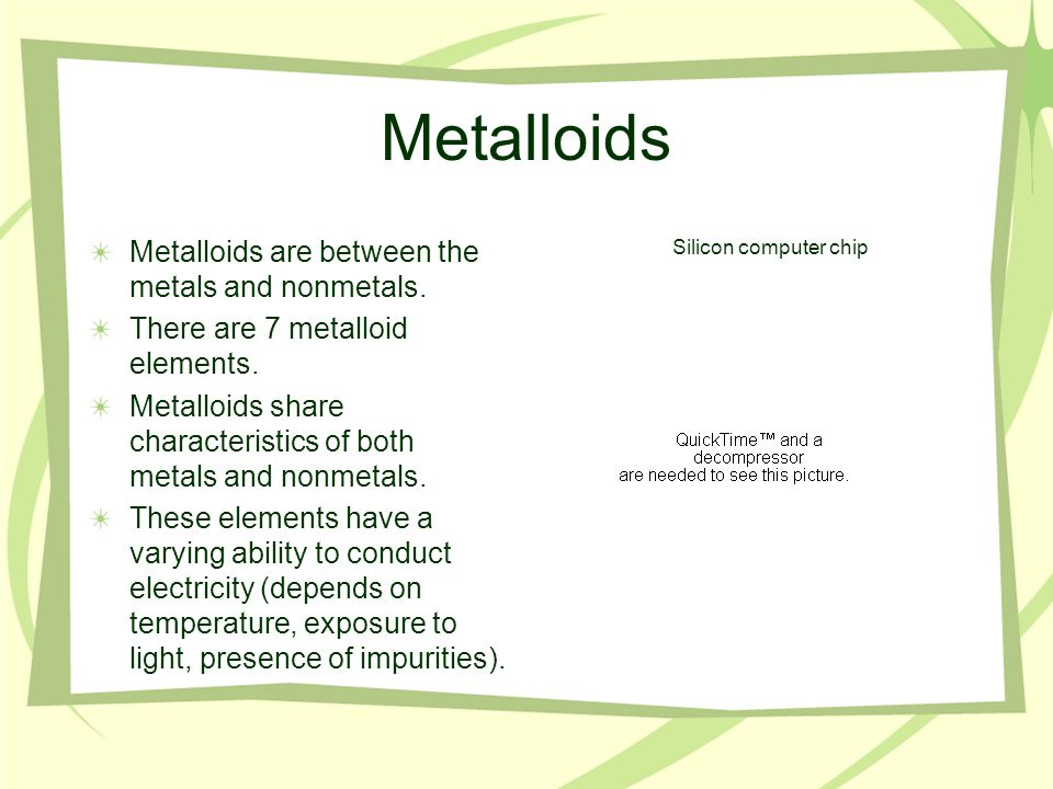 Metalloids Metalloids are between the metals and nonmetals.
