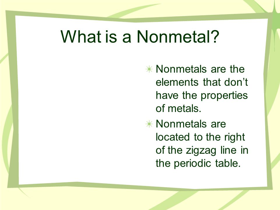 What is a Nonmetal. Nonmetals are the elements that don't have the properties of metals.