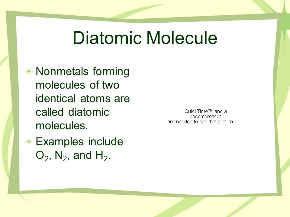 Diatomic Molecule Nonmetals forming molecules of two identical atoms are called diatomic molecules.