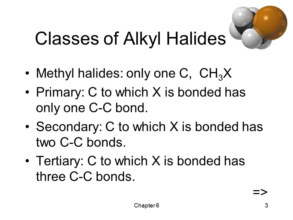 Chapter 63 Classes of Alkyl Halides Methyl halides: only one C, CH 3 X Primary: C to which X is bonded has only one C-C bond.