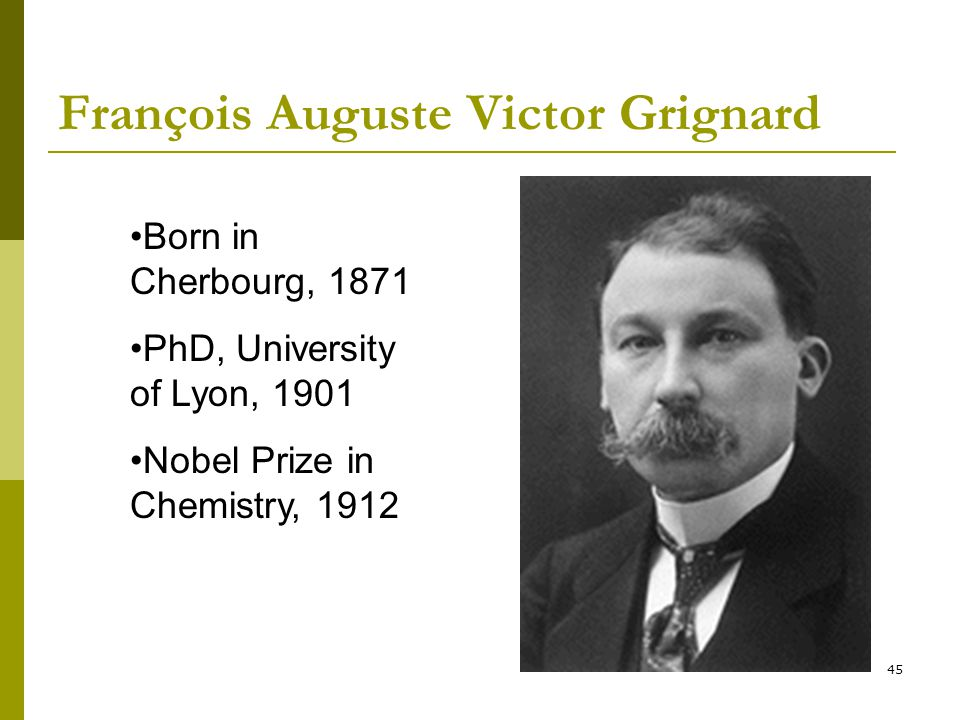 45 François Auguste Victor Grignard Born in Cherbourg, 1871 PhD, University of Lyon, 1901 Nobel Prize in Chemistry, 1912