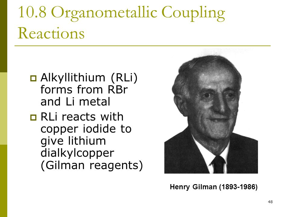 48 10.8 Organometallic Coupling Reactions  Alkyllithium (RLi) forms from RBr and Li metal  RLi reacts with copper iodide to give lithium dialkylcopp