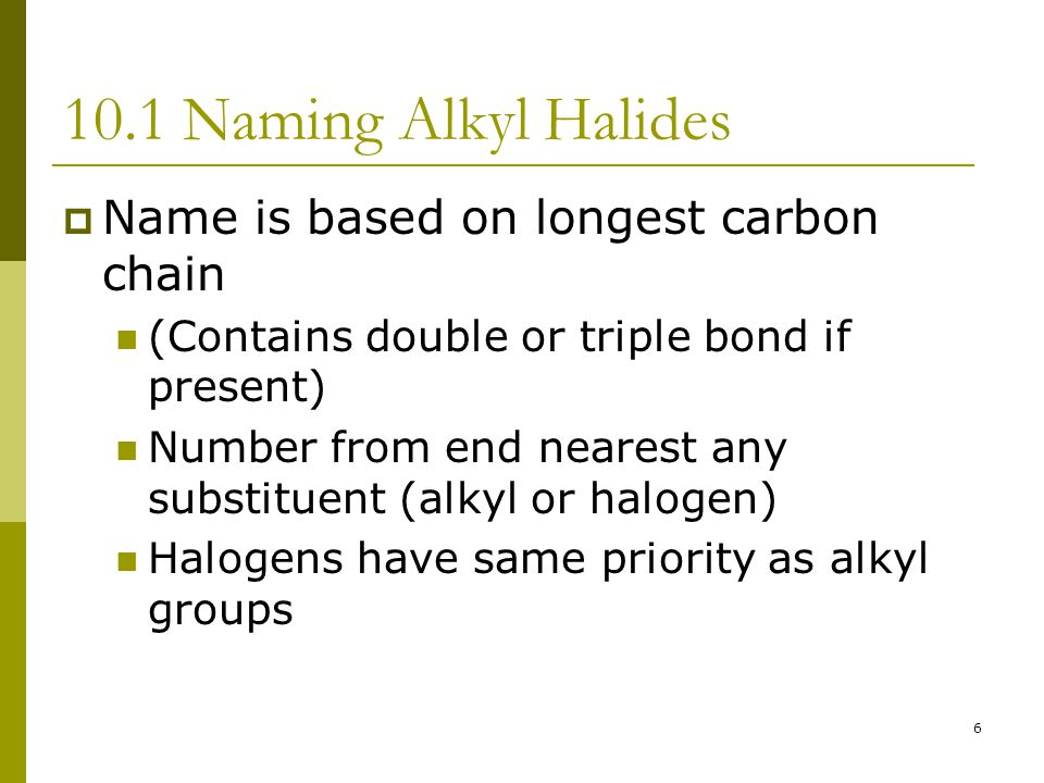 6 10.1 Naming Alkyl Halides  Name is based on longest carbon chain (Contains double or triple bond if present) Number from end nearest any substituen