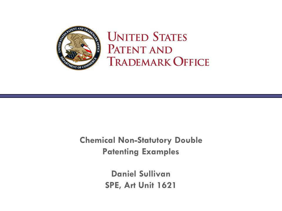 Chemical Non-Statutory Double Patenting Examples Daniel Sullivan SPE, Art Unit 1621