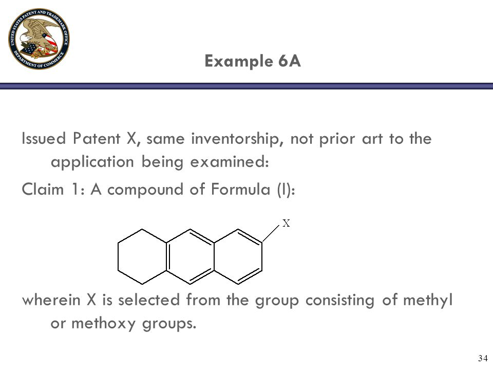 34 Example 6A Issued Patent X, same inventorship, not prior art to the application being examined: Claim 1: A compound of Formula (I): wherein X is selected from the group consisting of methyl or methoxy groups.