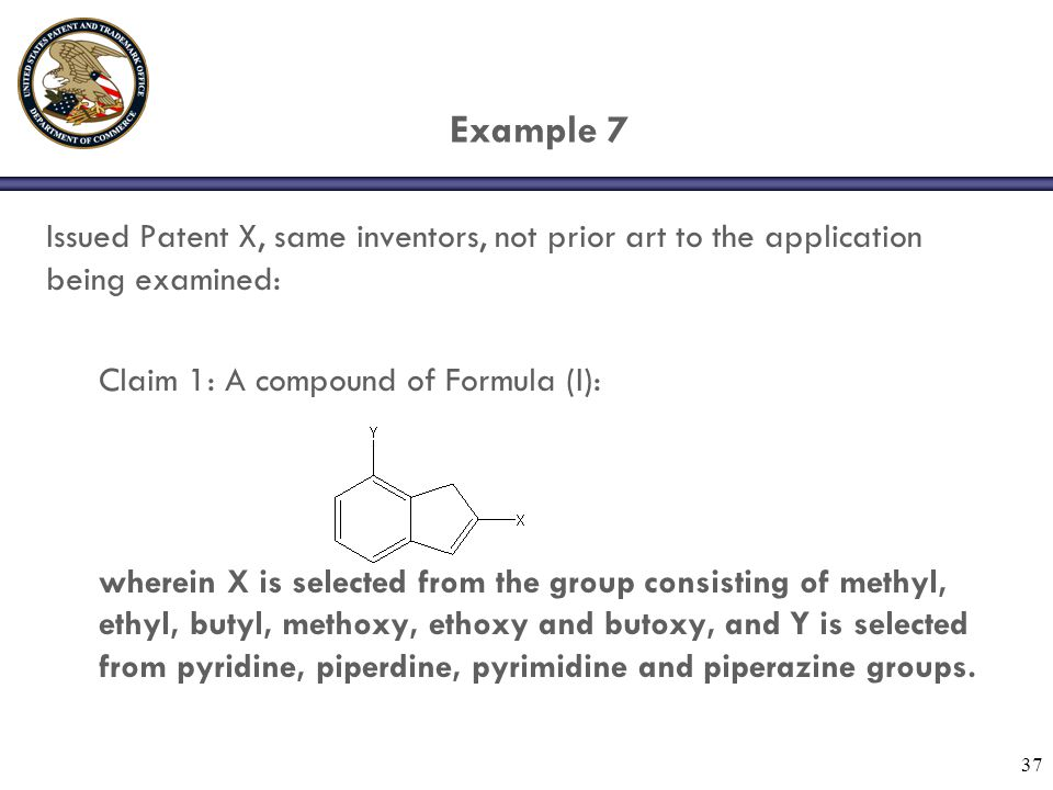 37 Example 7 Issued Patent X, same inventors, not prior art to the application being examined: Claim 1: A compound of Formula (I): wherein X is selected from the group consisting of methyl, ethyl, butyl, methoxy, ethoxy and butoxy, and Y is selected from pyridine, piperdine, pyrimidine and piperazine groups.