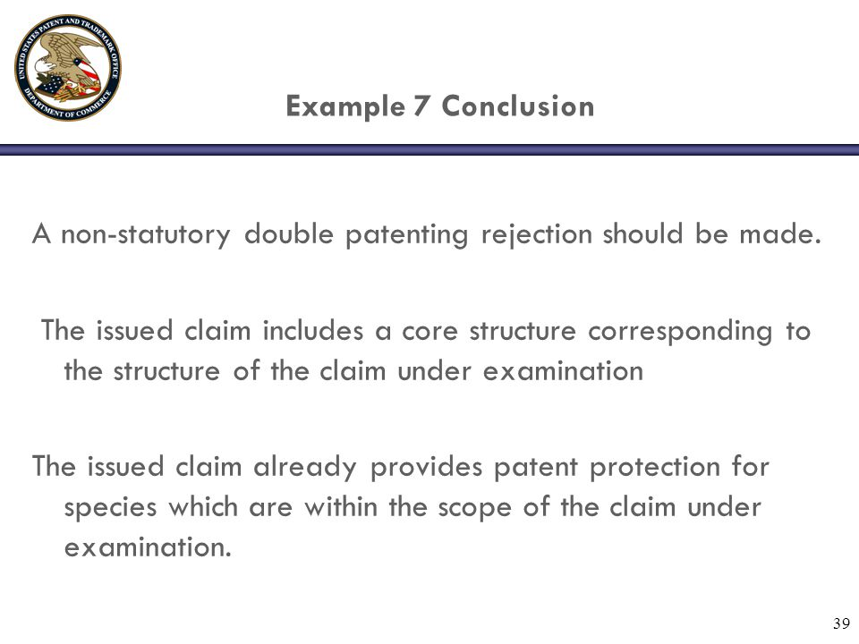 39 Example 7 Conclusion A non-statutory double patenting rejection should be made.