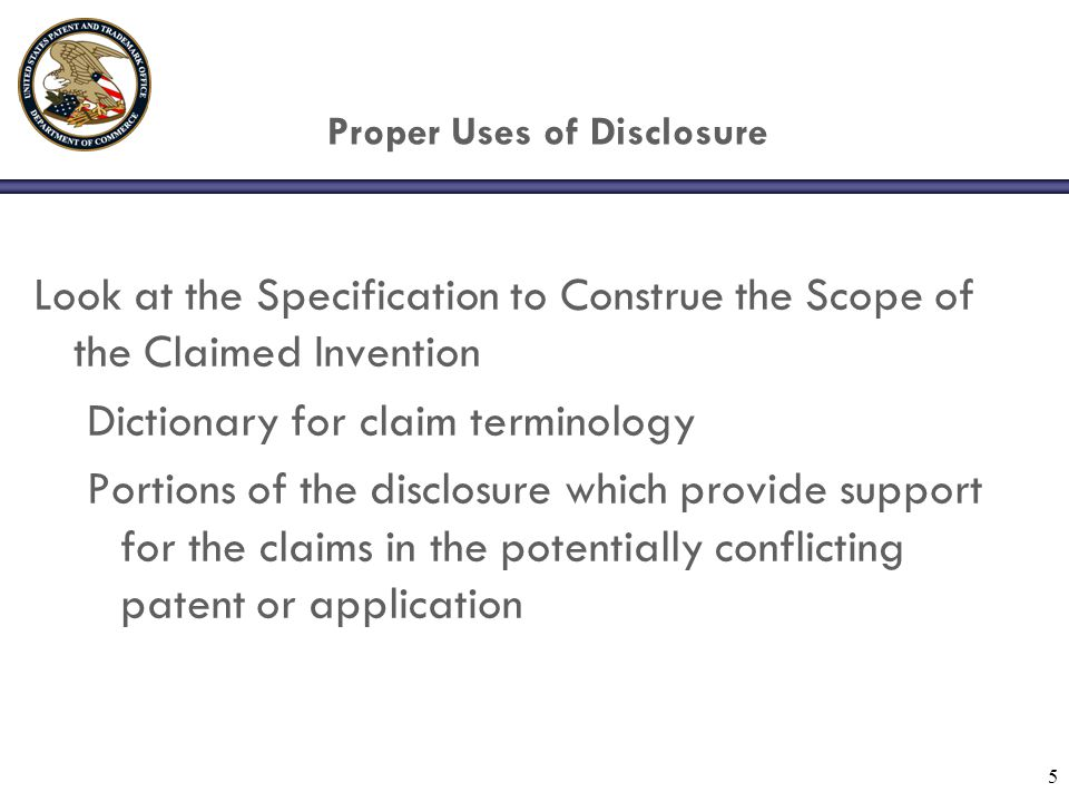5 Proper Uses of Disclosure Look at the Specification to Construe the Scope of the Claimed Invention Dictionary for claim terminology Portions of the disclosure which provide support for the claims in the potentially conflicting patent or application