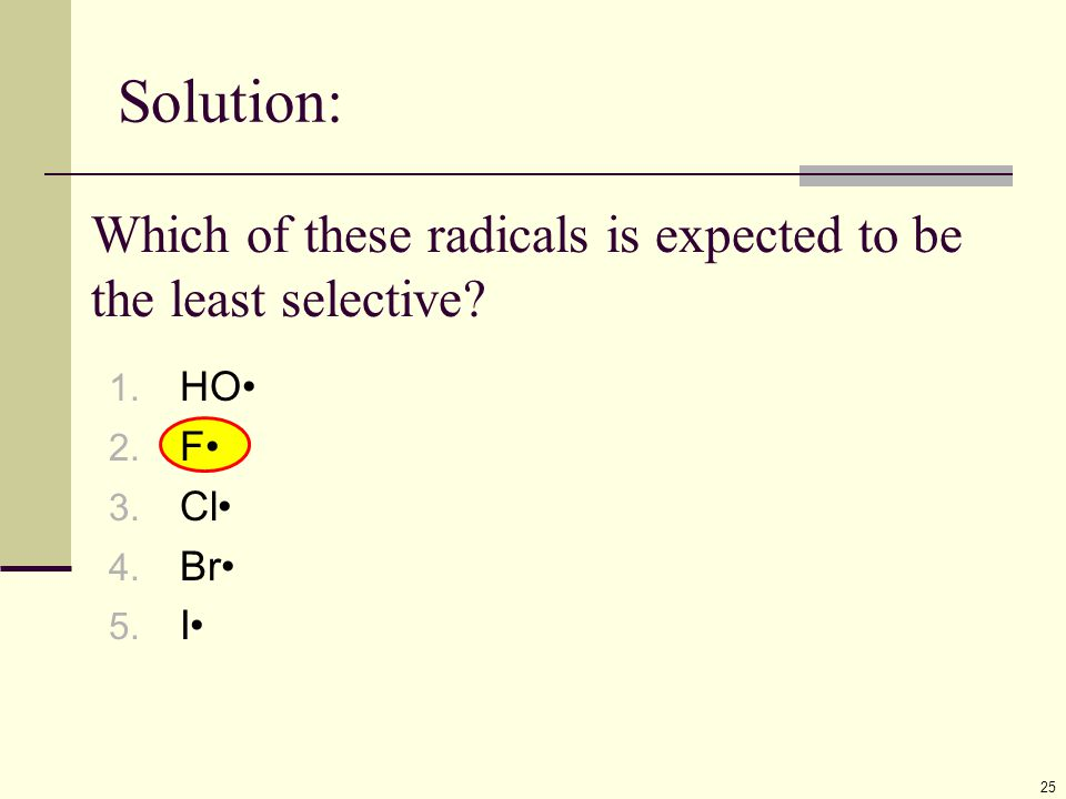 Solution: 25 Which of these radicals is expected to be the least selective? 1. HO 2. F 3. Cl 4. Br 5. I