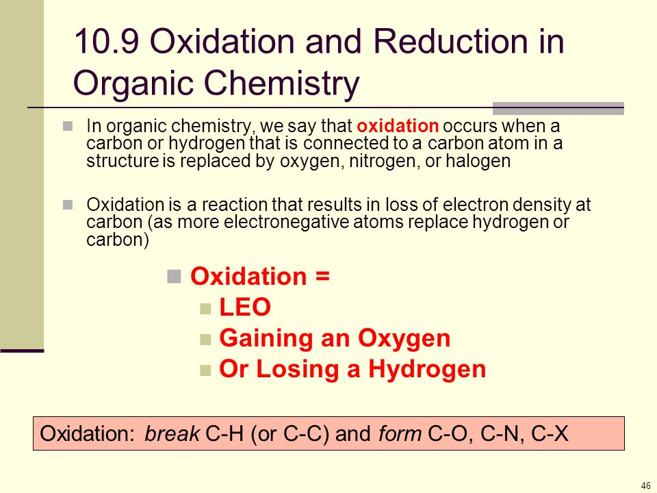 46 10.9 Oxidation and Reduction in Organic Chemistry In organic chemistry, we say that oxidation occurs when a carbon or hydrogen that is connected to