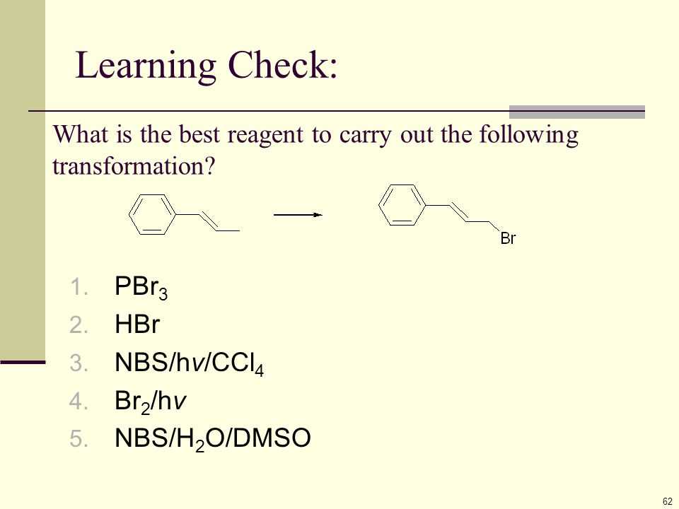 Learning Check: 62 What is the best reagent to carry out the following transformation? 1. PBr 3 2. HBr 3. NBS/hv/CCl 4 4. Br 2 /hv 5. NBS/H 2 O/DMSO