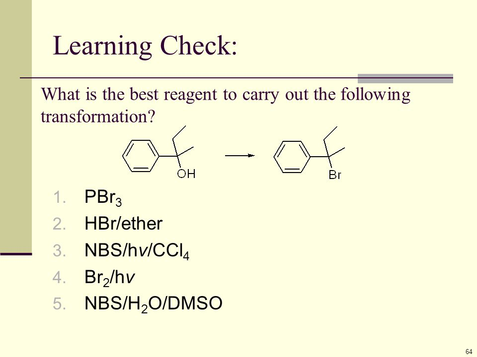 Learning Check: 64 What is the best reagent to carry out the following transformation? 1. PBr 3 2. HBr/ether 3. NBS/hv/CCl 4 4. Br 2 /hv 5. NBS/H 2 O/