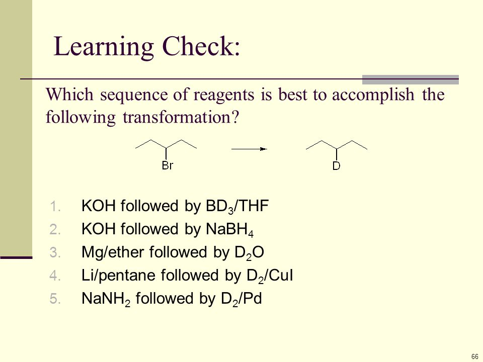 Learning Check: 66 Which sequence of reagents is best to accomplish the following transformation? 1. KOH followed by BD 3 /THF 2. KOH followed by NaBH