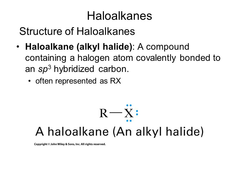 Structure of Haloalkanes Haloalkane (alkyl halide): A compound containing a halogen atom covalently bonded to an sp 3 hybridized carbon. often represe