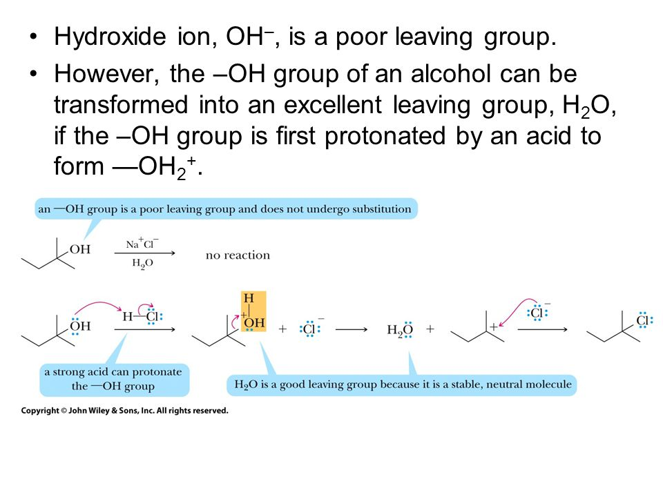 Hydroxide ion, OH –, is a poor leaving group. However, the –OH group of an alcohol can be transformed into an excellent leaving group, H 2 O, if the –