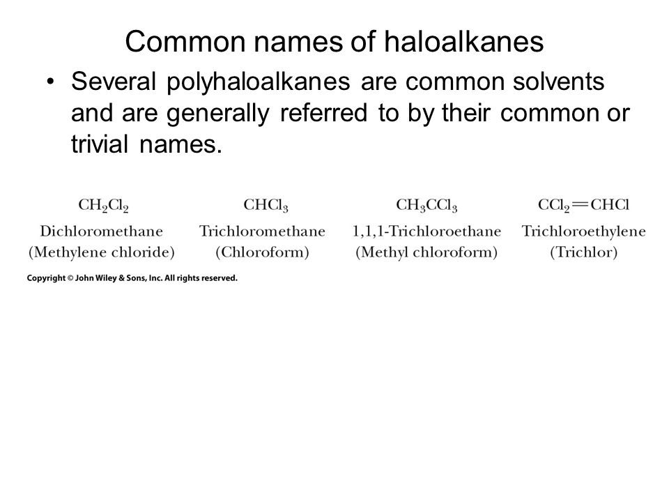 Common names of haloalkanes Several polyhaloalkanes are common solvents and are generally referred to by their common or trivial names.