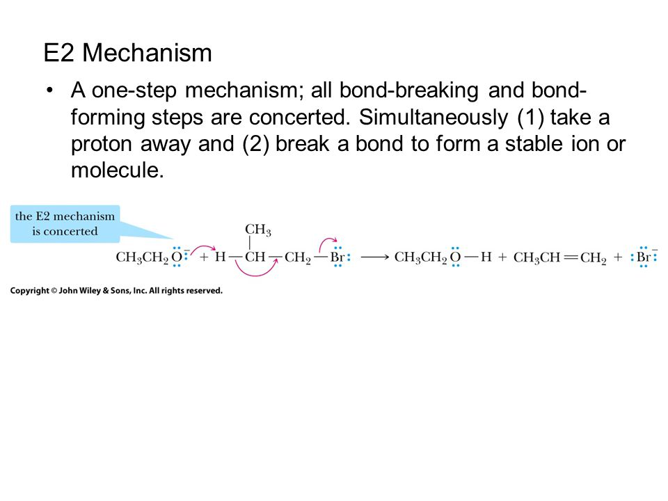 E2 Mechanism A one-step mechanism; all bond-breaking and bond- forming steps are concerted. Simultaneously (1) take a proton away and (2) break a bond
