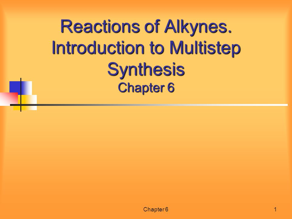 Chapter 61 Reactions of Alkynes. Introduction to Multistep Synthesis Chapter 6