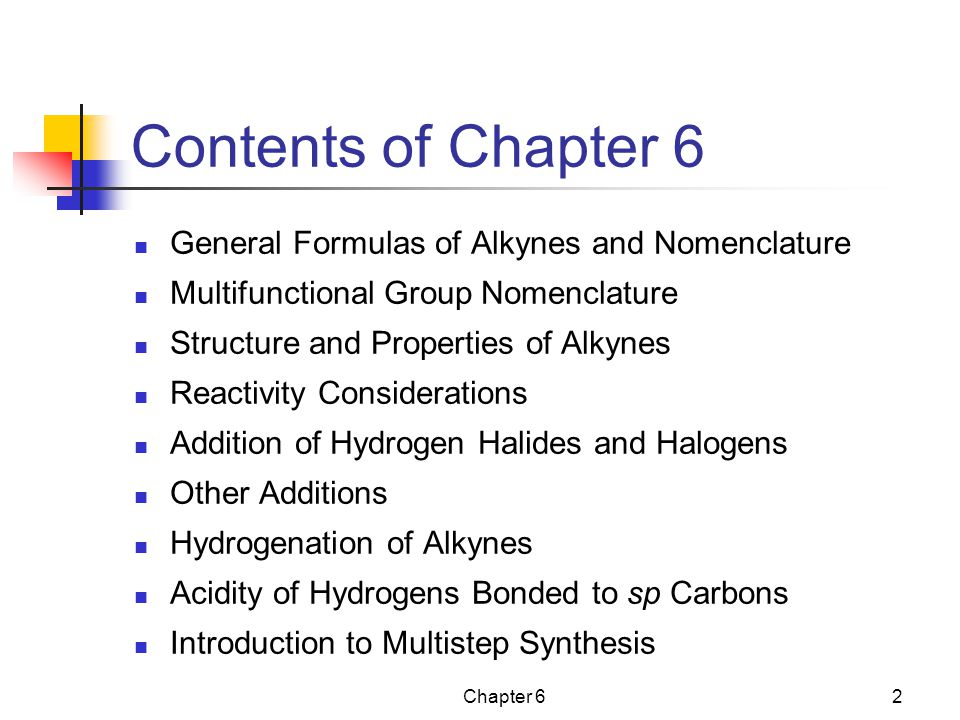 Chapter 62 Contents of Chapter 6 General Formulas of Alkynes and Nomenclature Multifunctional Group Nomenclature Structure and Properties of Alkynes Reactivity Considerations Addition of Hydrogen Halides and Halogens Other Additions Hydrogenation of Alkynes Acidity of Hydrogens Bonded to sp Carbons Introduction to Multistep Synthesis