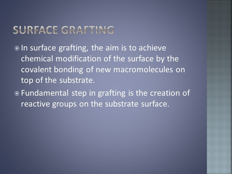  In surface grafting, the aim is to achieve chemical modification of the surface by the covalent bonding of new macromolecules on top of the substrate.