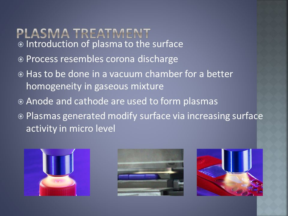  Introduction of plasma to the surface  Process resembles corona discharge  Has to be done in a vacuum chamber for a better homogeneity in gaseous mixture  Anode and cathode are used to form plasmas  Plasmas generated modify surface via increasing surface activity in micro level