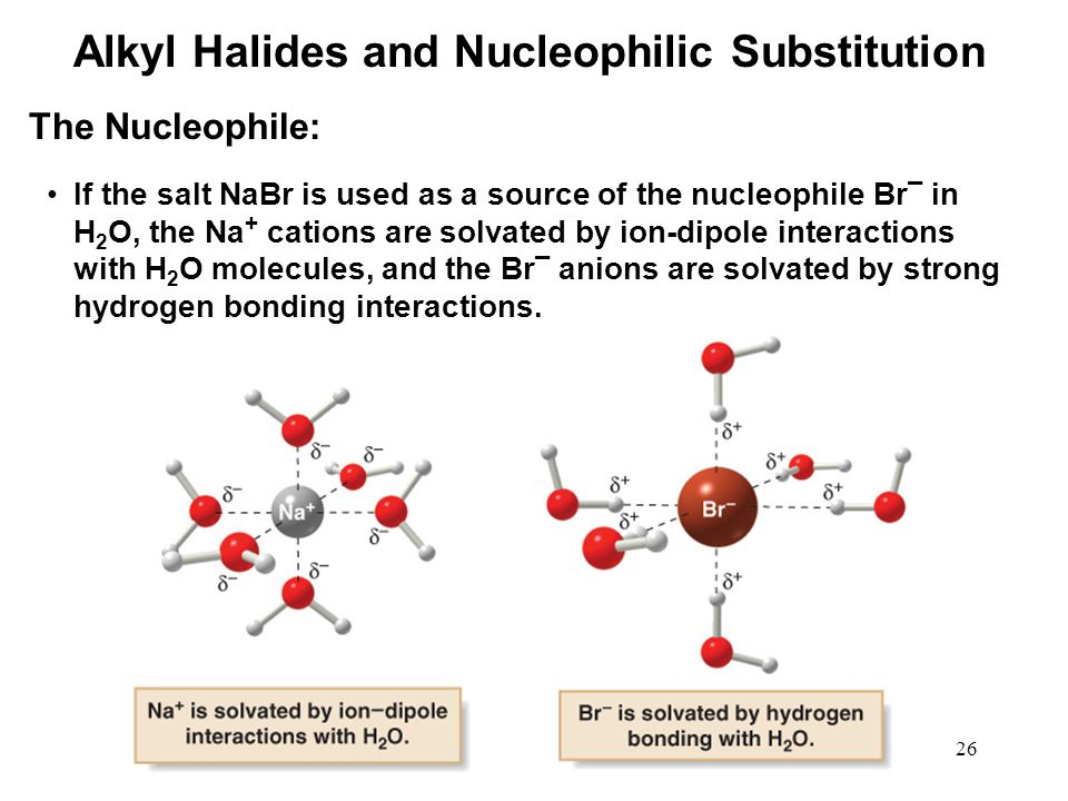 26 If the salt NaBr is used as a source of the nucleophile Br ¯ in H 2 O, the Na + cations are solvated by ion-dipole interactions with H 2 O molecule