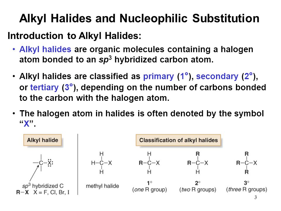 3 Alkyl halides are organic molecules containing a halogen atom bonded to an sp 3 hybridized carbon atom. Alkyl halides are classified as primary (1 °