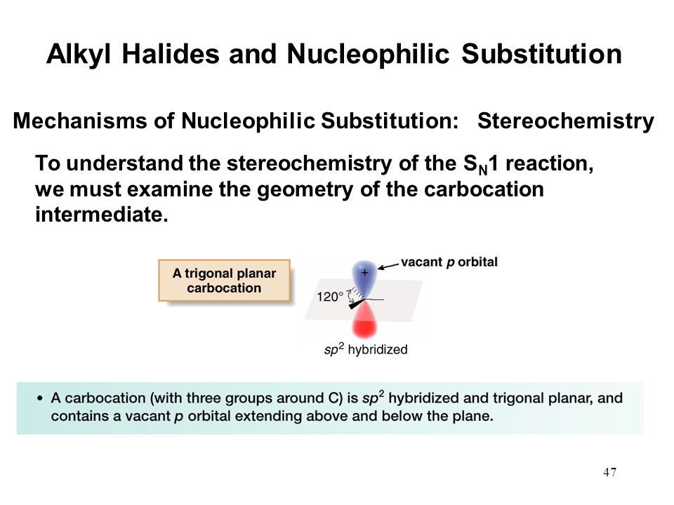47 Mechanisms of Nucleophilic Substitution: Stereochemistry To understand the stereochemistry of the S N 1 reaction, we must examine the geometry of t