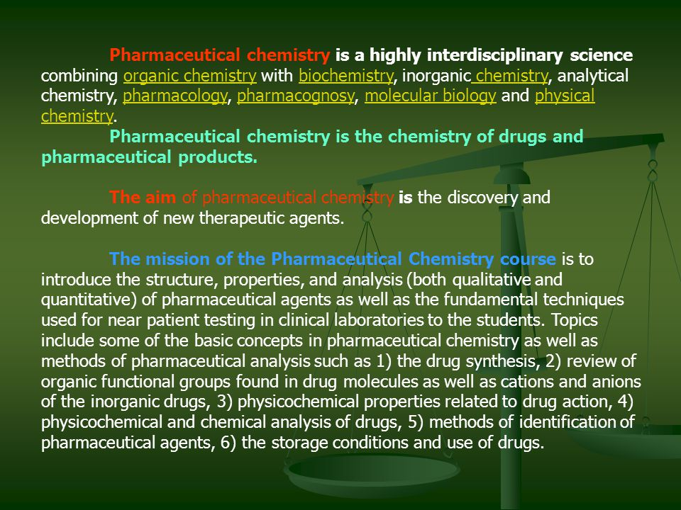 Pharmaceutical chemistry is a highly interdisciplinary science combining organic chemistry with biochemistry, inorganic chemistry, analytical chemistr