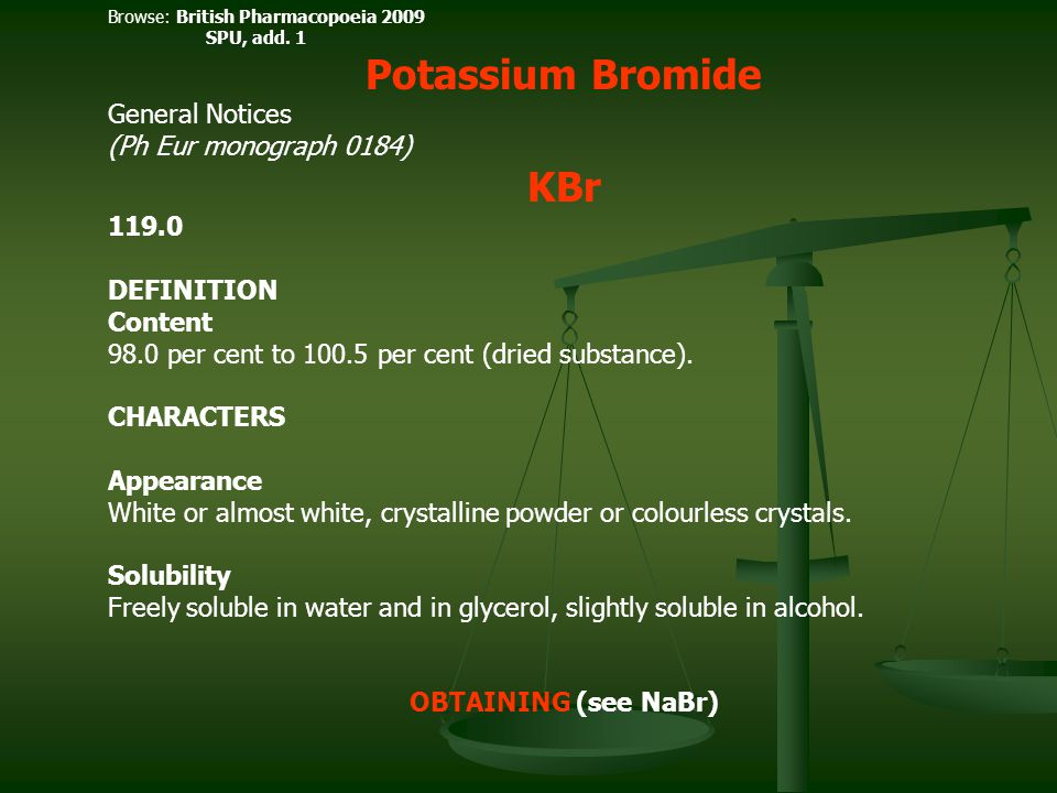 Browse: British Pharmacopoeia 2009 SPU, add. 1 Potassium Bromide General Notices (Ph Eur monograph 0184) KBr 119.0 DEFINITION Content 98.0 per cent to